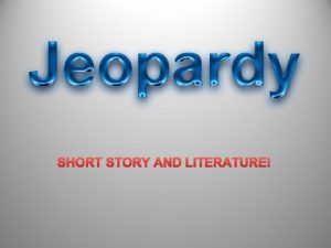 SHORT STORY AND LITERATURE SHORT STORY JEOPARDY ELEMENTS