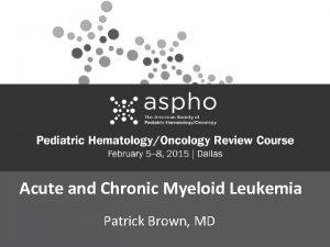 Acute and Chronic Myeloid Leukemia Patrick Brown MD