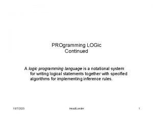 PROgramming LOGic Continued A logic programming language is