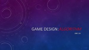 GAME DESIGN ALGORITHM DMS 316 WHAT IS AN