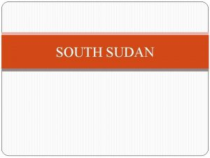 SOUTH SUDAN South Sudan Recently independent South Sudan