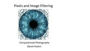 Pixels and Image Filtering Computational Photography Derek Hoiem