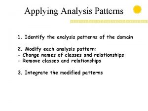 Applying Analysis Patterns 1 Identify the analysis patterns