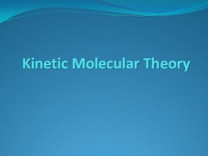 Kinetic Molecular Theory THE KINETICMOLECULAR THEORY of GASES