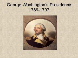 George Washingtons Presidency 1789 1797 Major Events Washingtons