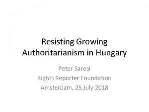 Resisting Growing Authoritarianism in Hungary Peter Sarosi Rights