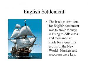 English Settlement The basic motivation for English settlement
