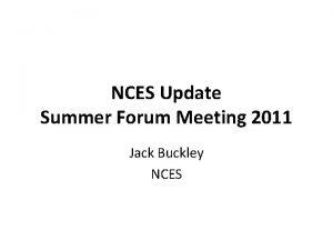 NCES Update Summer Forum Meeting 2011 Jack Buckley