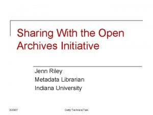 Sharing With the Open Archives Initiative Jenn Riley