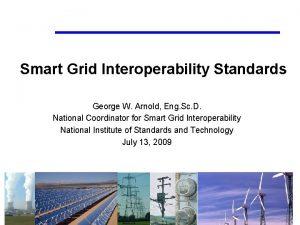 Smart Grid Interoperability Standards George W Arnold Eng