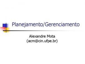 PlanejamentoGerenciamento Alexandre Mota acmcin ufpe br Tempo de