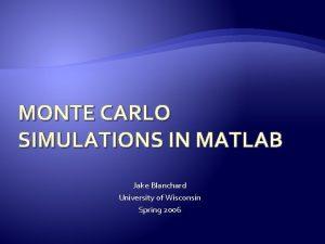 MONTE CARLO SIMULATIONS IN MATLAB Jake Blanchard University