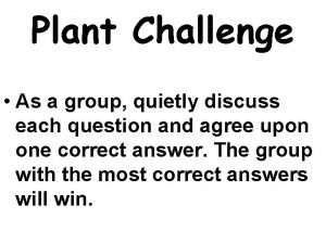 Plant Challenge As a group quietly discuss each