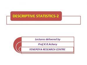 DESCRIPTIVE STATISTICS2 Lectures delivered by Prof K K