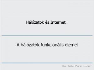 Hlzatok s Internet A hlzatok funkcionlis elemei Ksztette