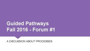 Guided Pathways Fall 2016 Forum 1 A DISCUSSION
