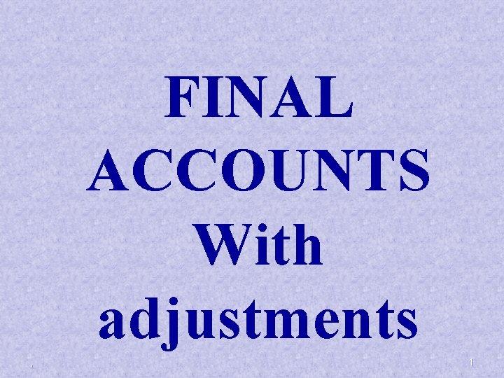 FINAL ACCOUNTS With adjustments 1 FINAL ACCOUNTS Final