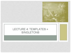 LECTURE 4 TEMPLATES SINGLETONS TEMPLATES OVERVIEW Very similar