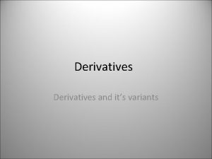 Derivatives and its variants Derivative Definition A derivative