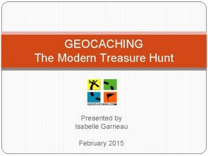 GEOCACHING The Modern Treasure Hunt Presented by Isabelle