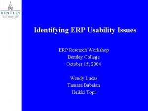 Identifying ERP Usability Issues ERP Research Workshop Bentley