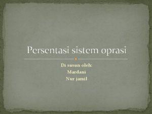 Persentasi sistem oprasi Di susun oleh Mardani Nur