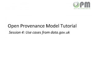 Open Provenance Model Tutorial Session 4 Use cases