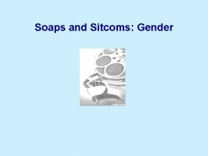 Soaps and Sitcoms Gender Theoretical contexts Theoretical contexts