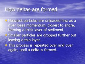 How deltas are formed Heaviest particles are unloaded
