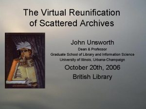 The Virtual Reunification of Scattered Archives John Unsworth