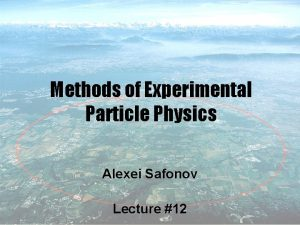 Methods of Experimental Particle Physics Alexei Safonov Lecture