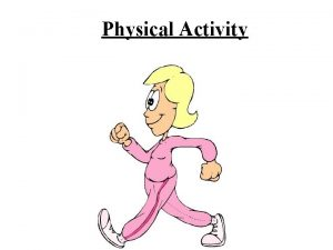 Physical Activity PHYSICAL ACTIVITY IS ANY KIND OF