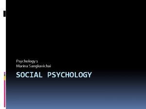 Psychology 1 Marina Sangkavichai SOCIAL PSYCHOLOGY Social Psychology
