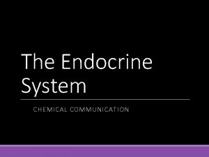 The Endocrine System CHEMICAL COMMUNICATION The Endocrine System
