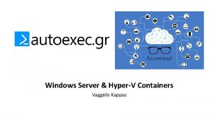 Windows Server HyperV Containers Vaggelis Kappas What is