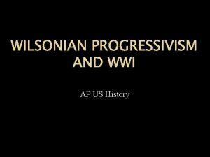 WILSONIAN PROGRESSIVISM AND WWI AP US History The
