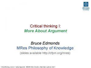 Critical thinking I More About Argument Bruce Edmonds