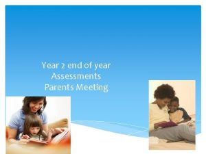 Year 2 end of year Assessments Parents Meeting