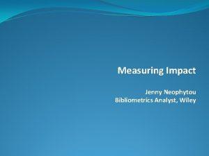 Measuring Impact Jenny Neophytou Bibliometrics Analyst Wiley Overview