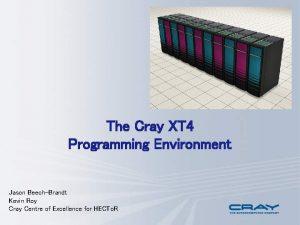 The Cray XT 4 Programming Environment Jason BeechBrandt
