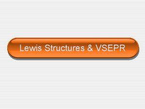 Lewis Structures VSEPR Lewis Structure Lewis Structures shows