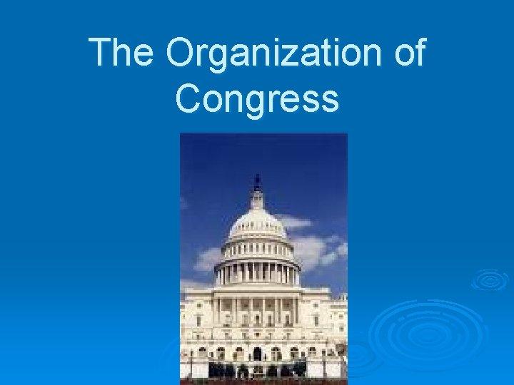 The Organization of Congress Congress Convenes Congress convenes