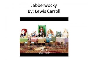 Jabberwocky By Lewis Carroll Jabberwocky This whole poem