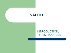 VALUES INTRODUCTION TYPES SOURCES Definition Values are relatively