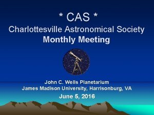 CAS Charlottesville Astronomical Society Monthly Meeting John C