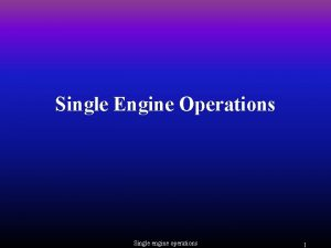 Single Engine Operations Single engine operations 1 Engine