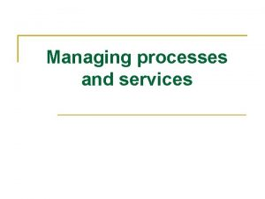Managing processes and services Managing processes and services