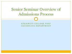 Senior Seminar Overview of Admissions Process STEINMETZ COLLEGE