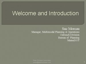 Welcome and Introduction Sue Moreau Manager Multimodal Planning