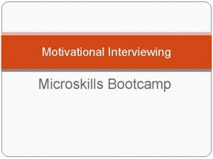 Motivational Interviewing Microskills Bootcamp Getting to Change Talk